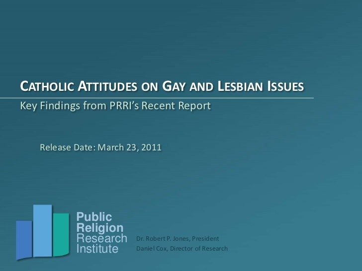 Catholic Attitudes on Gay and Lesbian Issues<br />Key Findings from PRRI's Recent Report<br />Release Date: March 23, 2011...