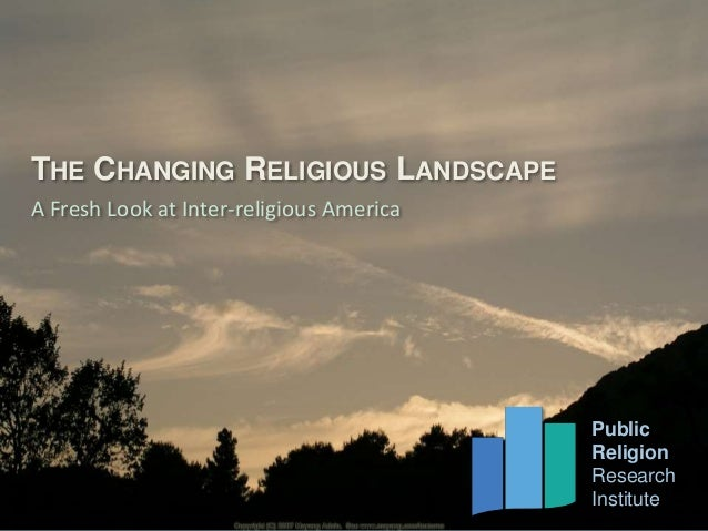THE CHANGING RELIGIOUS LANDSCAPE  A Fresh Look at Inter-religious America  Public  Religion  Research  Institute  Public  ...