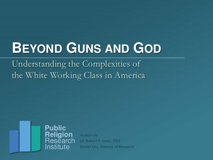BEYOND GUNS AND GODUnderstanding the Complexities ofthe White Working Class in America        Public        Religion    An...