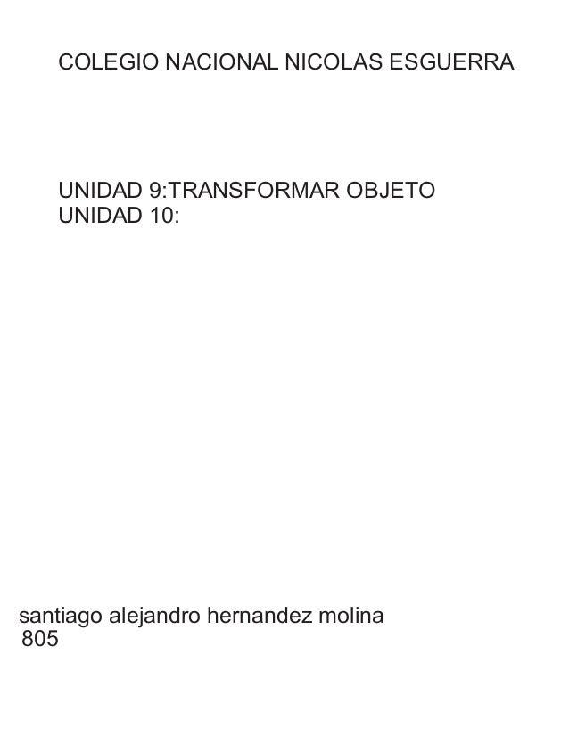 COLEGIO NACIONAL NICOLAS ESGUERRA santiago alejandro hernandez molina 805 UNIDAD 9:TRANSFORMAR OBJETO UNIDAD 10: