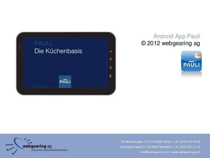 Android App Pauli               © 2012 webgearing agFörrlibuckstrasse 110 | CH-8005 Zürich | +41 (0)44 515 20 09Zuchwilers...