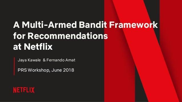 A Multi-Armed Bandit Framework for Recommendations at Netflix Jaya Kawale & Fernando Amat PRS Workshop, June 2018