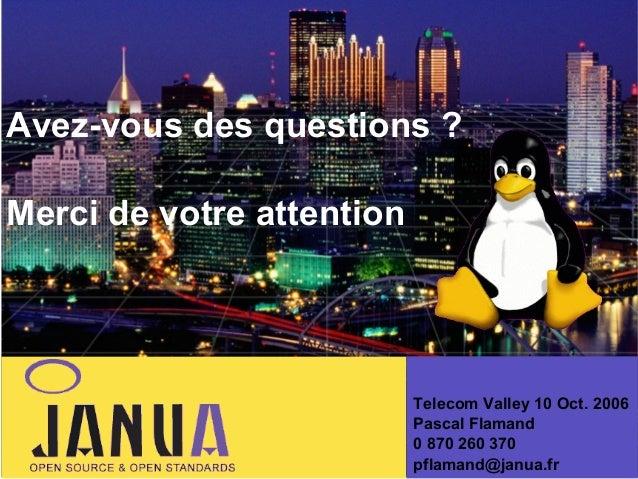 Avez-vous des questions ? Merci de votre attention  Telecom Valley 10 Oct. 2006 Pascal Flamand 0 870 260 370 pflamand@janu...