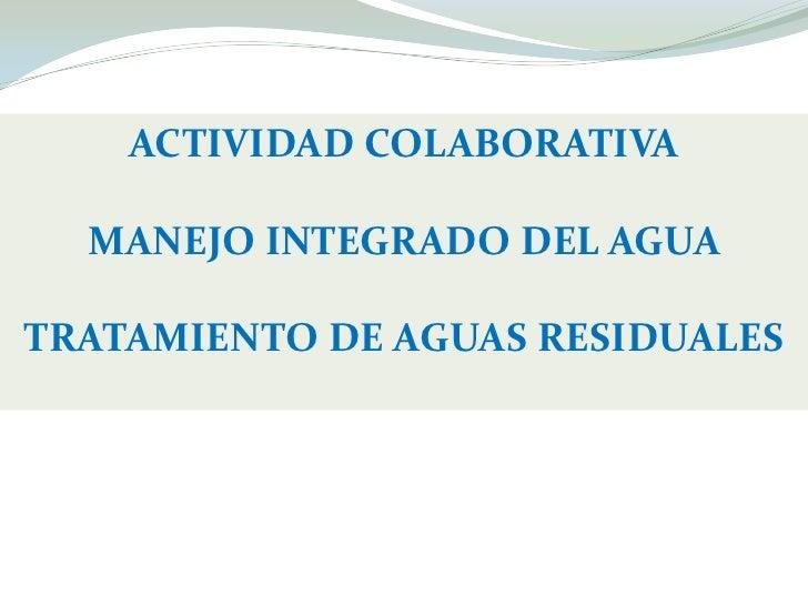 ACTIVIDAD COLABORATIVA<br />MANEJO INTEGRADO DEL AGUA<br />TRATAMIENTO DE AGUAS RESIDUALES<br />