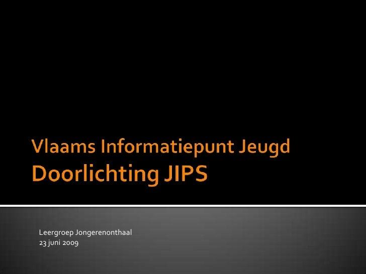 Vlaams Informatiepunt JeugdDoorlichting JIPS <br />Leergroep Jongerenonthaal<br />23 juni 2009<br />