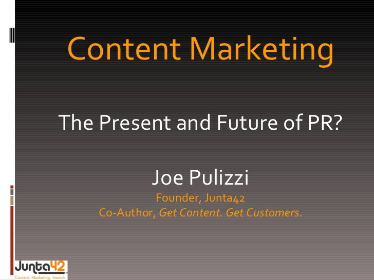 Content Marketing The Present and Future of PR? Joe Pulizzi Founder, Junta42 Co-Author,  Get Content. Get Customers.