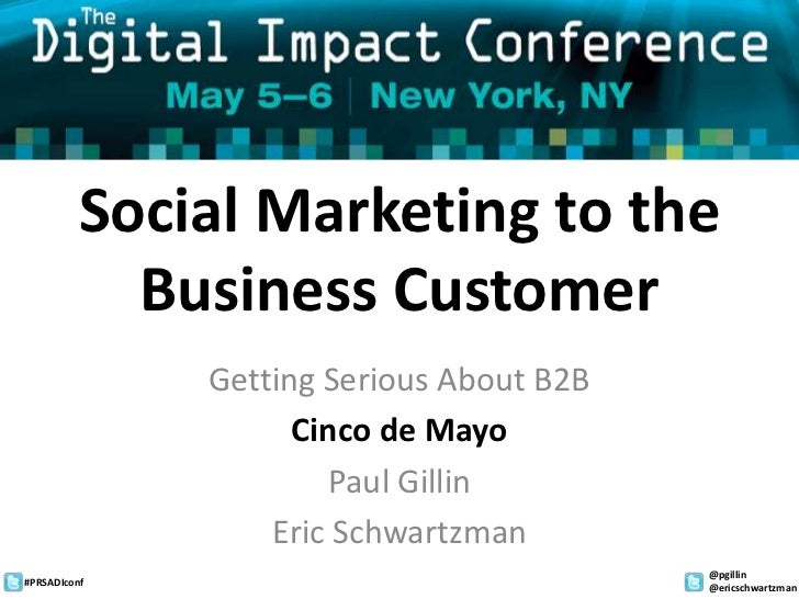 Social Marketing to the Business Customer<br />Getting Serious About B2B<br />Cinco de Mayo<br />Paul Gillin<br />Eric Sch...