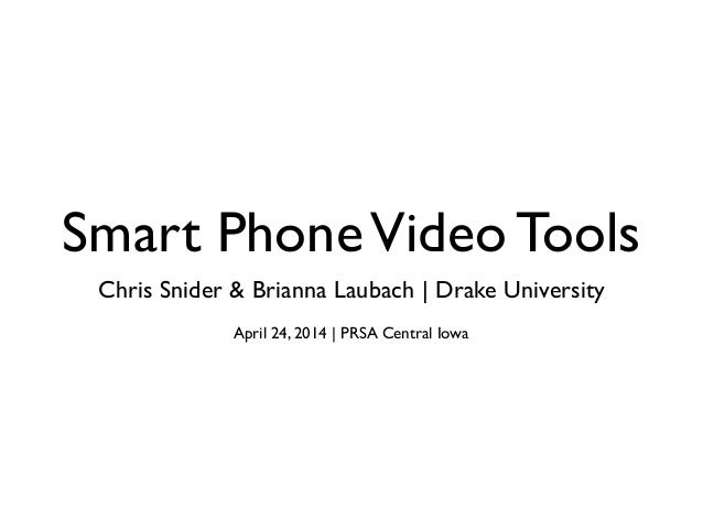 Smart PhoneVideo Tools Chris Snider & Brianna Laubach | Drake University April 24, 2014 | PRSA Central Iowa