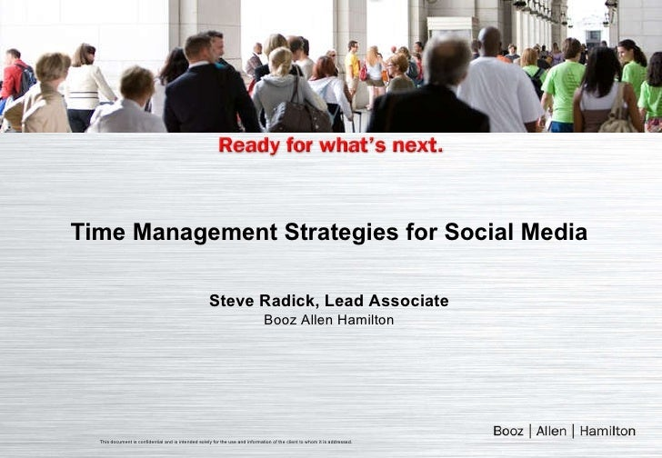 Time Management Strategies for Social Media Steve Radick, Lead Associate Booz Allen Hamilton This document is confidential...