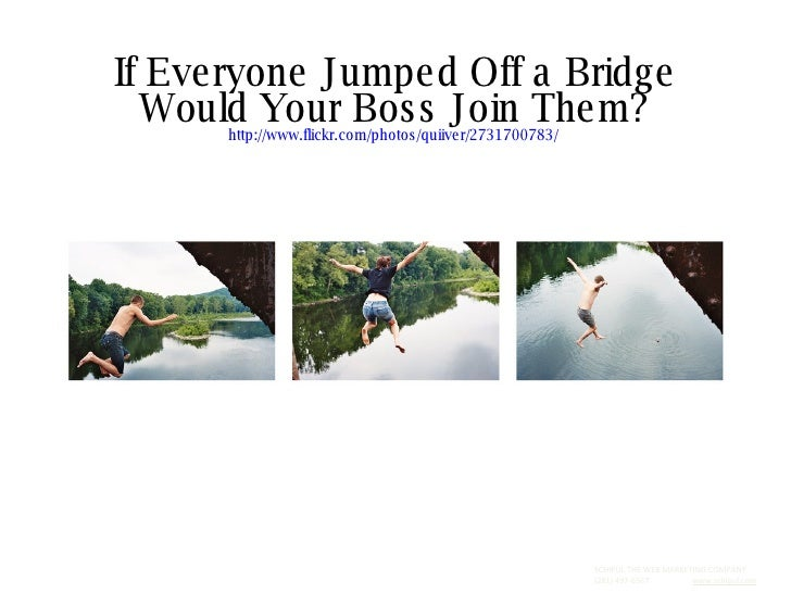 If Everyone Jumped Off a Bridge Would Your Boss Join Them? http://www.flickr.com/photos/quiiver/2731700783/   SCHIPUL THE ...