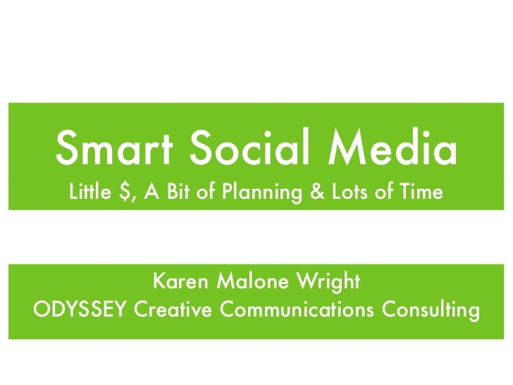 Smart Social Media   Little $, A Bit of Planning & Lots of Time          Karen Malone WrightODYSSEY Creative Communication...
