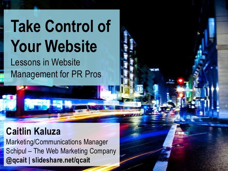 Take Control of Your Website Lessons in Website Management for PR ProsCaitlin KaluzaMarketing/Communications ManagerSchipu...