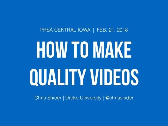 HOW TO MAKE QUALITY VIDEOS PRSA CENTRAL IOWA | FEB. 21, 2018 Chris Snider | Drake University | @chrissnider