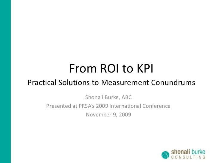 From ROI to KPI<br />Practical Solutions to Measurement Conundrums<br />Shonali Burke, ABC<br />Presented at PRSA's 2009 I...