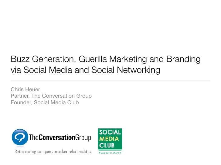 Buzz Generation, Guerilla Marketing and Branding via Social Media and Social Networking  Chris Heuer Partner, The Conversa...
