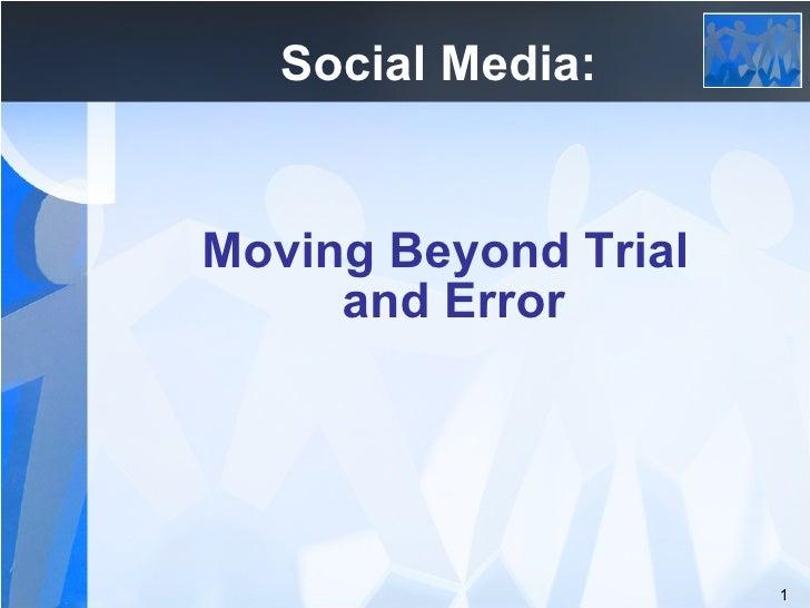 <ul><li>Social Media:  </li></ul><ul><li>Moving Beyond Trial and Error  </li></ul>