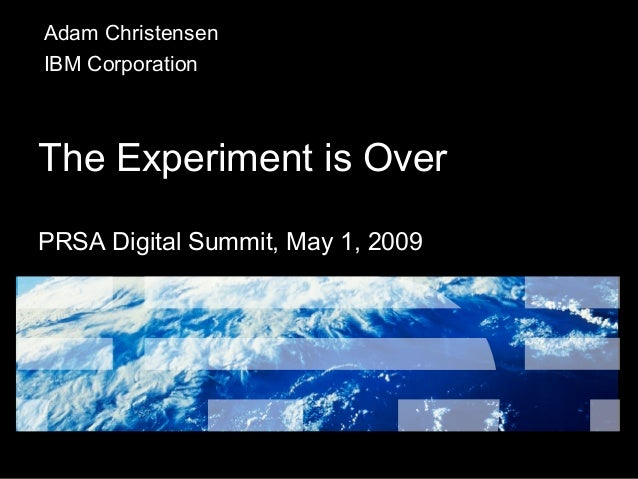 The Experiment is Over PRSA Digital Summit, May 1, 2009 Adam Christensen IBM Corporation