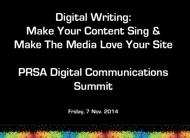 Digital Writing: Make Your Content Sing & Make The Media Love Your Site PRSA Digital Communications Summit Friday, 7 Nov. ...