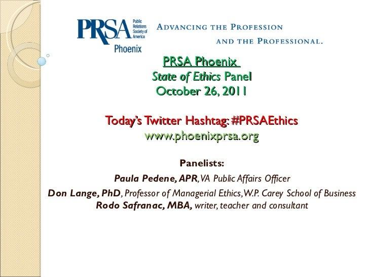 PRSA Phoenix  State of Ethics  Panel October 26, 2011 Today's Twitter Hashtag: #PRSAEthics www.phoenixprsa.org Panelists: ...