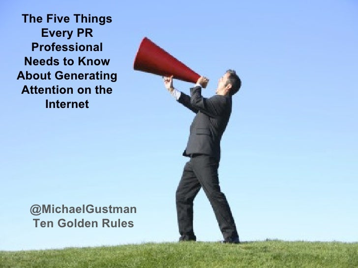 @MichaelGustman Ten Golden Rules The Five Things Every PR Professional Needs to Know About Generating Attention on the Int...