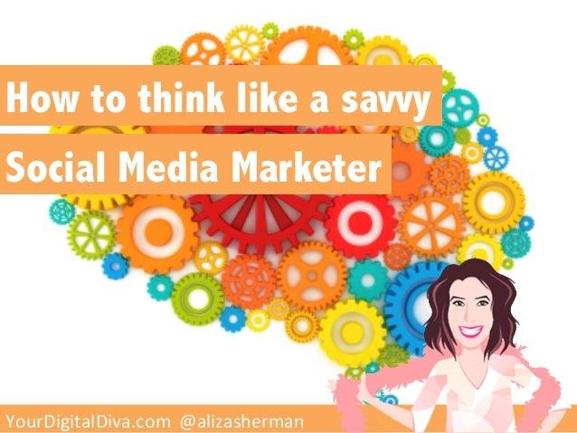 How to think like a savvySocial Media Marketer   YourDigitalDiva.com    @alizasherman  YourDigitalDiva.com  @a...