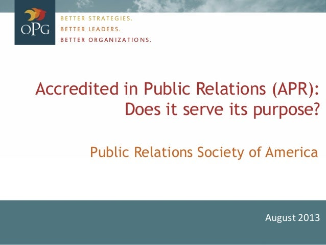 Accredited in Public Relations (APR): Does it serve its purpose? August 2013 BETTER STRATEGIES. BETTER LEADERS. BETTER ORG...
