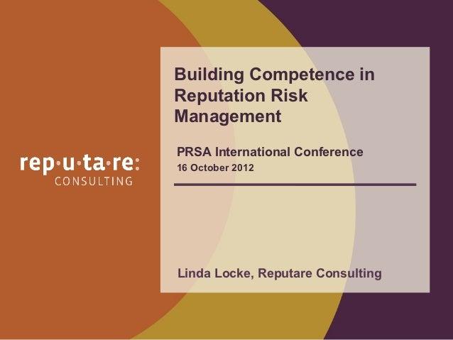 Building Competence inReputation RiskManagementPRSA International Conference16 October 2012Linda Locke, Reputare Consulting