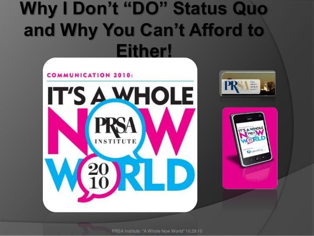 "Why I Don't ""DO"" Status Quo and Why You Can't Afford to Either! PRSA Institute: ""A Whole Now World"" 10.29.10"