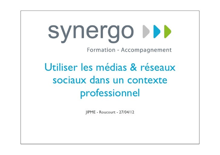 Utiliser les médias & réseaux sociaux dans un contexte         professionnel         JIPME - Roucourt - 27/04/12