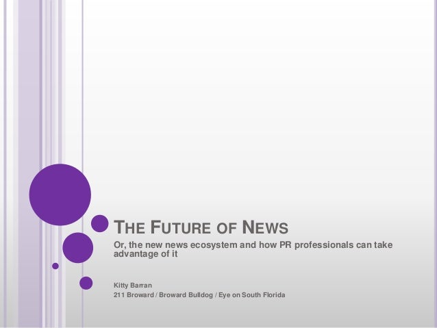 THE FUTURE OF NEWS Or, the new news ecosystem and how PR professionals can take advantage of it Kitty Barran 211 Broward /...