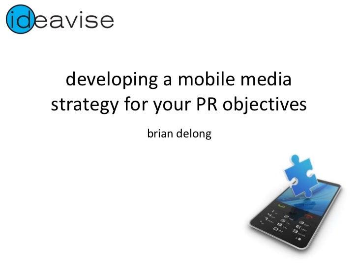 developing a mobile media strategy for your PR objectives <ul><li>brian delong </li></ul>