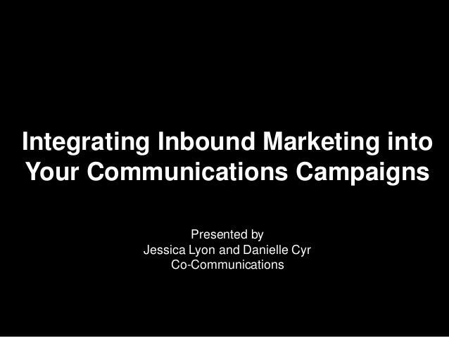 Integrating Inbound Marketing intoYour Communications Campaigns                  Presented by          Jessica Lyon and Da...