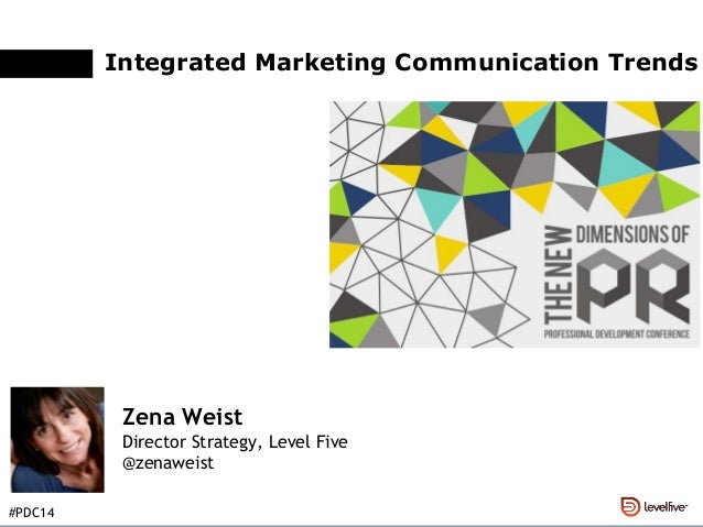 Integrated Marketing Communication Trends Zena Weist Director Strategy, Level Five @zenaweist #PDC14