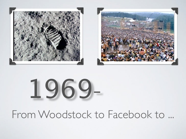 1969- From Woodstock to Facebook to ...