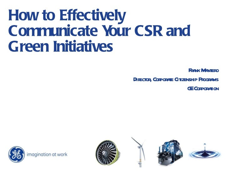 How to Effectively Communicate Your CSR and Green Initiatives Frank Mantero Director, Corporate Citizenship Programs GE Co...