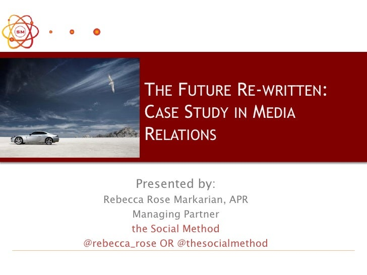 THE FUTURE RE-WRITTEN:           CASE STUDY IN MEDIA           RELATIONS           Presented by:    Rebecca Rose Markarian...