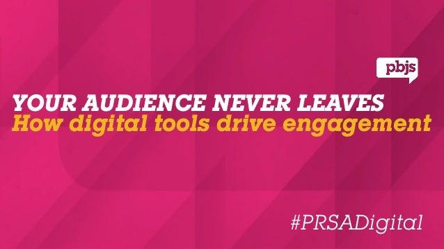 YOUR AUDIENCE NEVER LEAVESHow digital tools drive engagement                      #PRSADigital