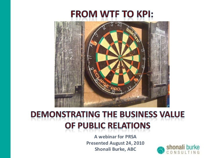 FROM WTF TO KPI:<br />DEMONSTRATING THE BUSINESS VALUE <br />OF PUBLIC RELATIONs<br />A webinar for PRSA<br />Presented Au...