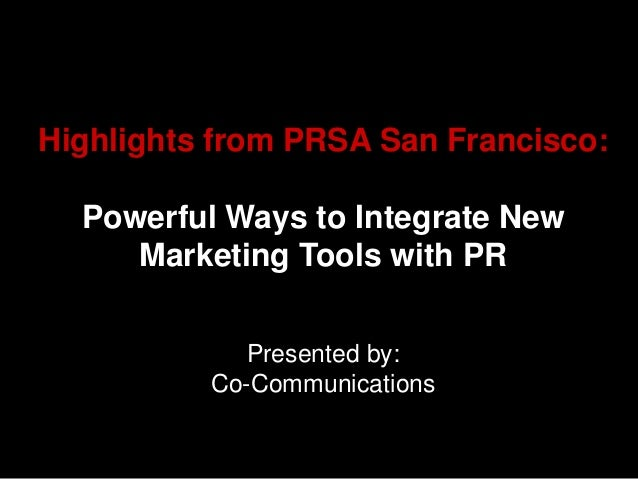 Highlights from PRSA San Francisco:  Powerful Ways to Integrate New     Marketing Tools with PR             Presented by: ...