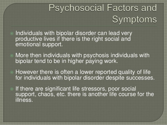    Individuals with bipolar disorder can lead very    productive lives if there is the right social and    emotional supp...