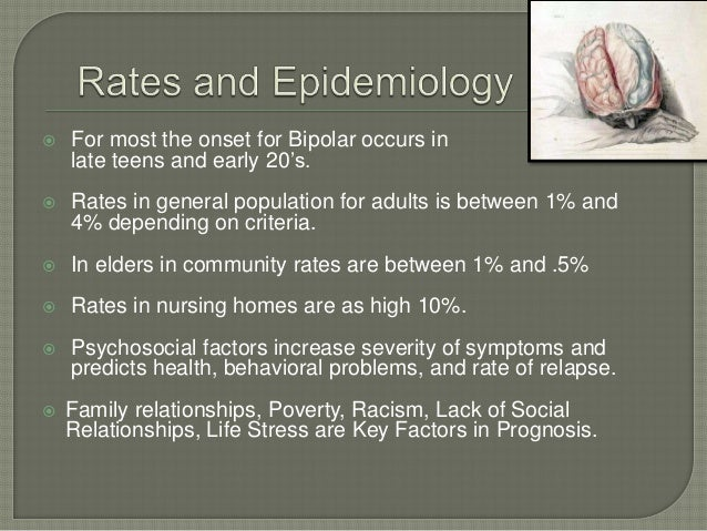    For most the onset for Bipolar occurs in    late teens and early 20's.   Rates in general population for adults is be...