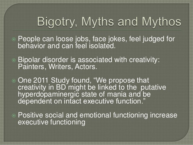    People can loose jobs, face jokes, feel judged for    behavior and can feel isolated.   Bipolar disorder is associate...