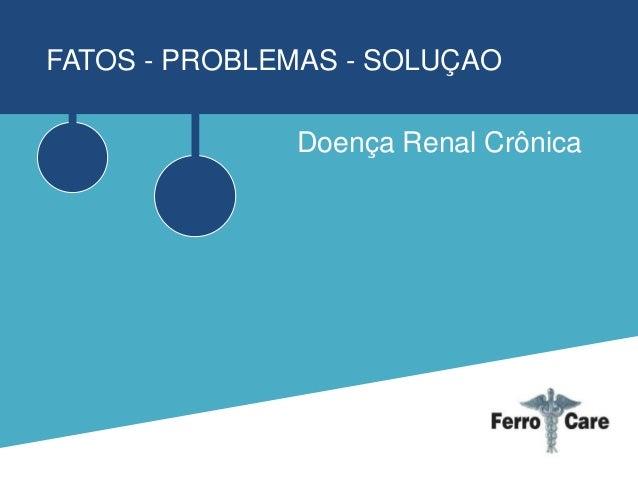 FATOS - PROBLEMAS - SOLUÇAO Doença Renal Crônica