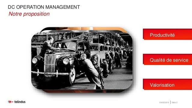 DC OPERATION MANAGEMENT 04/03/2015 Slide 2 •Notre proposition Productivité Qualité de service Valorisation