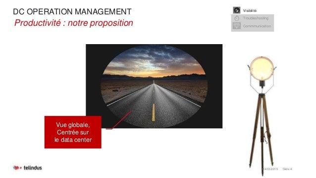 DC OPERATION MANAGEMENT 04/03/2015 Slide 4 •Productivité : notre proposition Vue globale, Centrée sur le data center Visib...