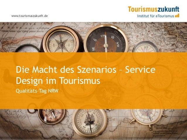 www.tourismuszukunft.de  Die Macht des Szenarios – Service  Design im Tourismus  Qualitäts-Tag NRW