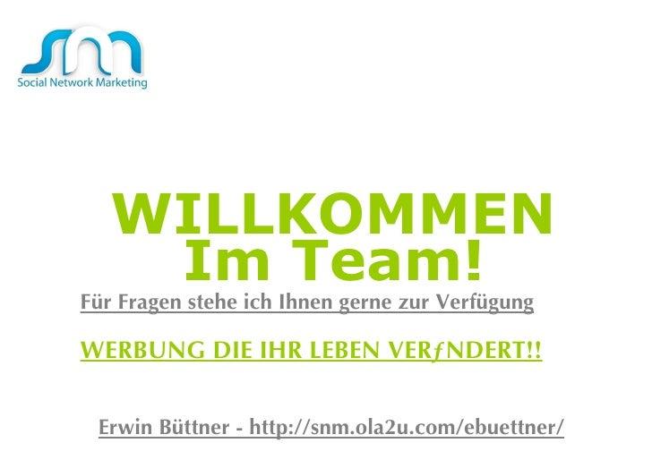 WILLKOMMEN Im Team!   Erwin Büttner - http://snm.ola2u.com/ebuettner/ Für Fragen stehe ich Ihnen gerne zur Verfügung WERBU...