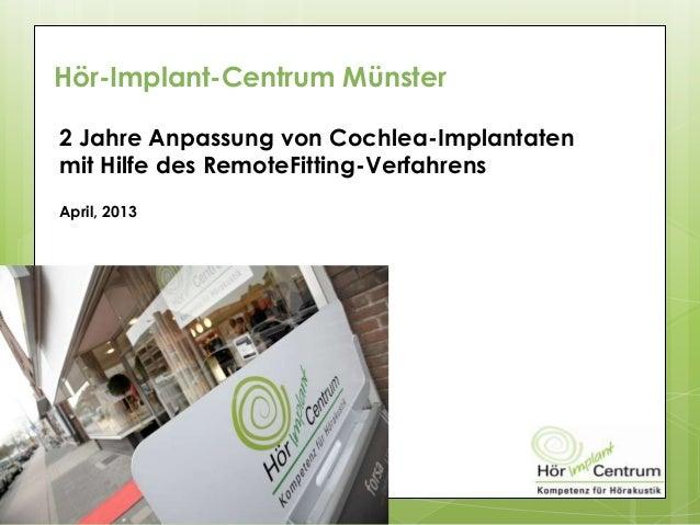 Hör-Implant-Centrum Münster2 Jahre Anpassung von Cochlea-Implantatenmit Hilfe des RemoteFitting-VerfahrensApril, 2013