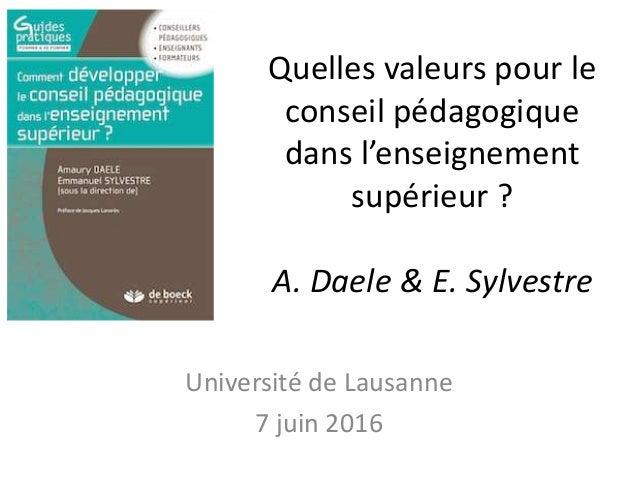 Quelles valeurs pour le conseil pédagogique dans l'enseignement supérieur ? A. Daele & E. Sylvestre Université de Lausanne...