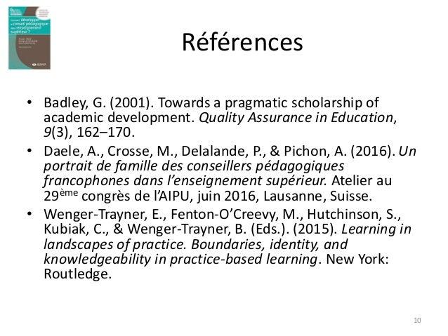 Références • Badley, G. (2001). Towards a pragmatic scholarship of academic development. Quality Assurance in Education, 9...